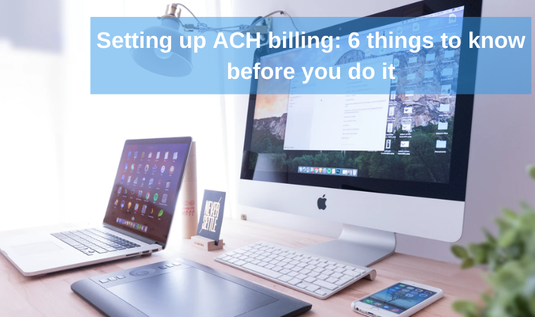 Setting up ACH billing: 6 things to know before you do it