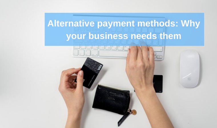 Alternative payment methods: Why your business needs them